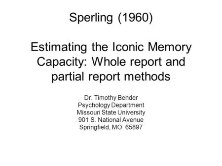 Sperling (1960) Estimating the Iconic Memory Capacity: Whole report and partial report methods Dr. Timothy Bender Psychology Department Missouri State.