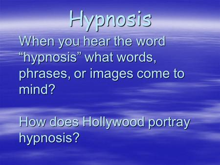 "Hypnosis When you hear the word ""hypnosis"" what words, phrases, or images come to mind? How does Hollywood portray hypnosis?"