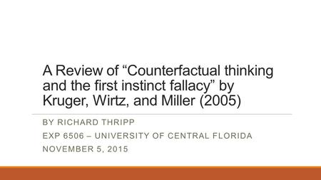 "A Review of ""Counterfactual thinking and the first instinct fallacy"" by Kruger, Wirtz, and Miller (2005) BY RICHARD THRIPP EXP 6506 – UNIVERSITY OF CENTRAL."