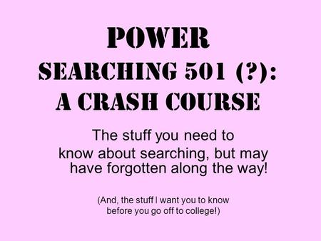 Power Searching 501 (?): a crash course The stuff you need to know about searching, but may have forgotten along the way! (And, the stuff I want you to.