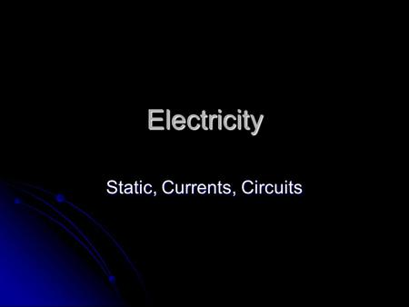 Electricity Static, Currents, Circuits Electrical Fields Is a force field that surrounds an electric charge or group of charges Is a force field that.