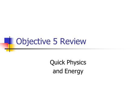 Objective 5 Review Quick Physics and Energy. Physics is about Energy and Motion How and why do things move? Do planets move the same way as a ball that.