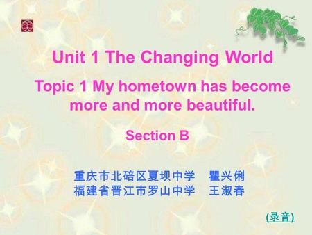 Unit 1 The Changing World Topic 1 My hometown has become more and more beautiful. 重庆市北碚区夏坝中学 瞿兴俐 福建省晋江市罗山中学 王淑春 ( 录音 ) Section B.