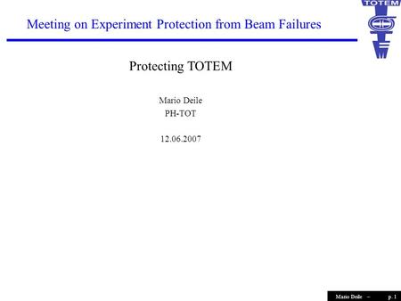 P. 1Mario Deile – Meeting on Experiment Protection from Beam Failures Protecting TOTEM Mario Deile PH-TOT 12.06.2007.