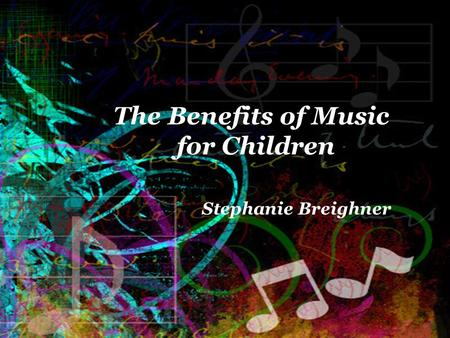 The Benefits of Music for Children Stephanie Breighner.