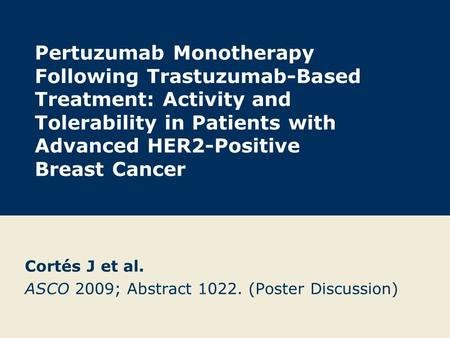 Pertuzumab Monotherapy Following Trastuzumab-Based Treatment: Activity and Tolerability in Patients with Advanced HER2-Positive Breast Cancer Cortés J.