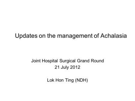 Updates on the management of Achalasia Joint Hospital Surgical Grand Round 21 July 2012 Lok Hon Ting (NDH)