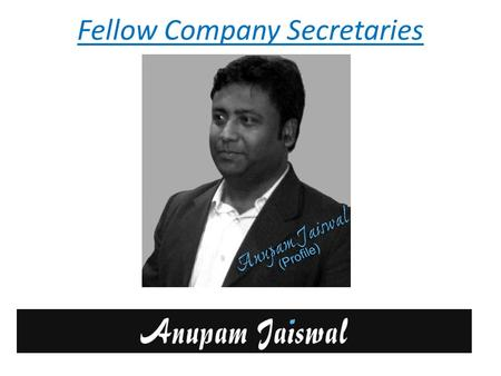 Fellow Company Secretaries. Breif About FCS Anupam Jaiswal Qualified Company Secretary and a member of ICSI (Institute of Company Secretaries of India).