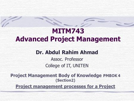 MITM743 Advanced Project Management Dr. Abdul Rahim Ahmad Assoc. Professor College of IT, UNITEN Project Management Body of Knowledge PMBOK 4 (Section2)