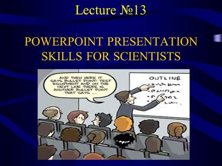 Lecture №13 POWERPOINT PRESENTATION SKILLS FOR SCIENTISTS.