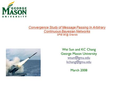 Wei Sun and KC Chang George Mason University  March 2008 Convergence Study of Message Passing In Arbitrary Continuous Bayesian.