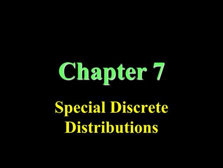 Chapter 7 Special Discrete Distributions. Binomial Distribution Each trial has two mutually exclusive possible outcomes: success/failure Fixed number.
