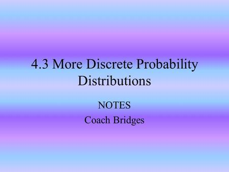 4.3 More Discrete Probability Distributions NOTES Coach Bridges.
