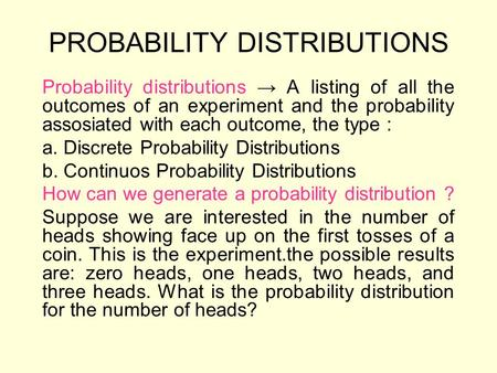 PROBABILITY DISTRIBUTIONS Probability distributions → A listing of all the outcomes of an experiment and the probability assosiated with each outcome,