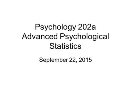 Psychology 202a Advanced Psychological Statistics September 22, 2015.