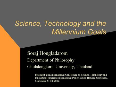 Science, Technology and the Millennium Goals Soraj Hongladarom Department of Philosophy Chulalongkorn University, Thailand Presented at an International.
