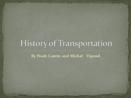 By Noah Cantin and Mickal Vipond.. The first form of transportation was the horse. the horse was used for many reasons. Later on the attached carts on.