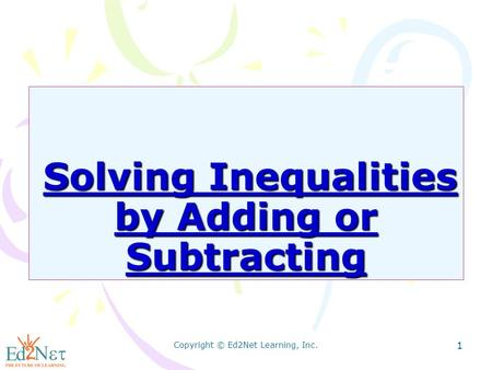 Copyright © Ed2Net Learning, Inc. 1 Solving Inequalities by Adding or Subtracting Solving Inequalities by Adding or Subtracting.