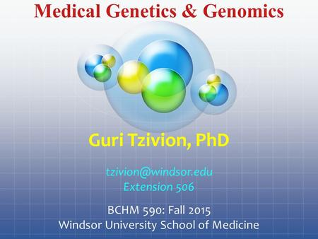 Medical Genetics & Genomics Guri Tzivion, PhD Extension 506 BCHM 590: Fall 2015 Windsor University <strong>School</strong> of Medicine.