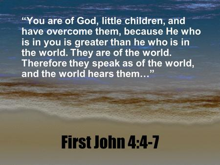 "First John 4:4-7 ""You are of God, little children, and have overcome them, because He who is in you is greater than he who is in the world. They are of."