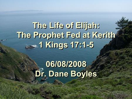 The Life of Elijah: The Prophet Fed at Kerith 1 Kings 17:1-5 06/08/2008 Dr. Dane Boyles.