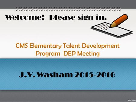 CMS Elementary Talent Development Program DEP Meeting Welcome! Please sign in. J.V. Washam 2015-2016.