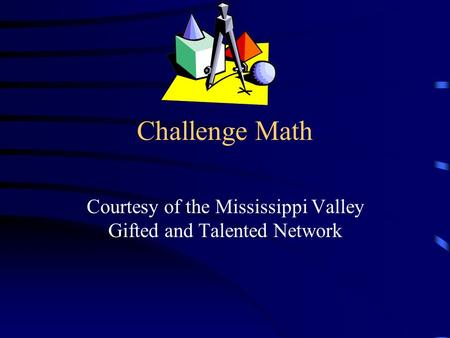 Challenge Math Courtesy of the Mississippi Valley Gifted and Talented Network.