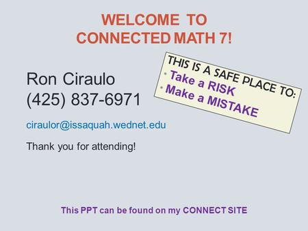 WELCOME TO CONNECTED MATH 7! THIS IS A SAFE PLACE TO: Take a RISK Make a MISTAKE Ron Ciraulo (425) 837-6971 Thank you for.