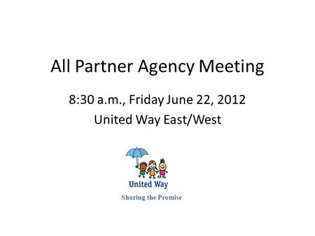 All Partner Agency Meeting 8:30 a.m., Friday June 22, 2012 United Way East/West Sharing the Promise.