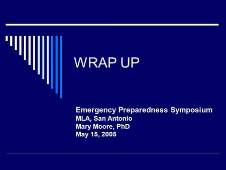 WRAP UP Emergency Preparedness Symposium MLA, San Antonio Mary Moore, PhD May 15, 2005.