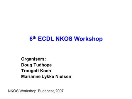 6 th ECDL NKOS Workshop Organisers: Doug Tudhope Traugott Koch Marianne Lykke Nielsen NKOS Workshop, Budapest, 2007.