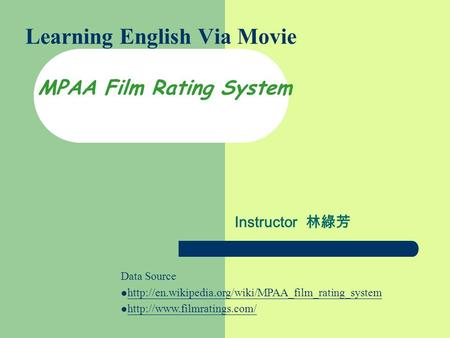 Learning English Via Movie MPAA Film Rating System Instructor 林綠芳 Data Source
