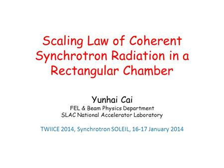 Scaling Law of Coherent Synchrotron Radiation in a Rectangular Chamber Yunhai Cai FEL & Beam Physics Department SLAC National Accelerator Laboratory TWIICE.