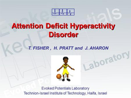 Attention Deficit Hyperactivity Disorder T. FISHER, H. PRATT and J. AHARON Evoked Potentials Laboratory Technion-Israel Institute of Technology, Haifa,