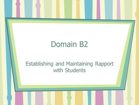 Domain B2 Establishing and Maintaining Rapport with Students.