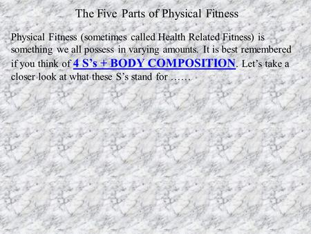 Physical Fitness (sometimes called Health Related Fitness) is something we all possess in varying amounts. It is best remembered if you think of 4 S's.