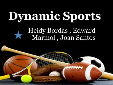 Heidy Bordas, Edward Marmol, Joan Santos.  We are The Dynamic Sports Team, our group consists of three members which are Heidy Bordas Edward Marmol,