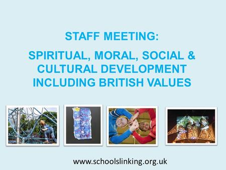 SPIRITUAL, MORAL, SOCIAL & CULTURAL DEVELOPMENT INCLUDING BRITISH VALUES STAFF MEETING: www.schoolslinking.org.uk.