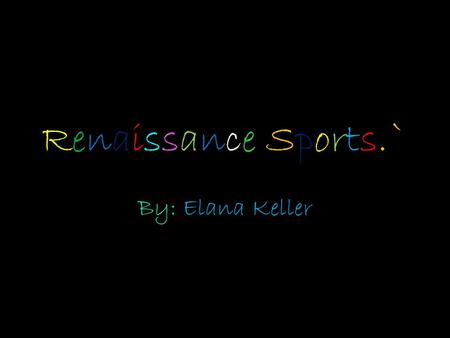 Renaissance Sports.` By: Elana Keller. Sports and Entertainment. o Many of their sports were more of a competition than anything else. o Some of the sports.