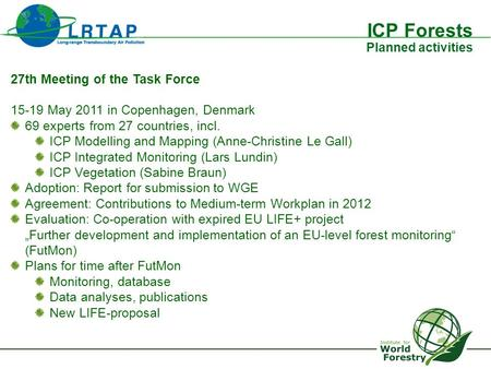 ICP Forests Planned activities 27th Meeting of the Task Force 15-19 May 2011 in Copenhagen, Denmark 69 experts from 27 countries, incl. ICP Modelling and.