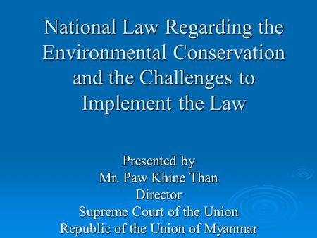 National Law Regarding the Environmental Conservation and the Challenges to Implement the Law Presented by Mr. Paw Khine Than Director Supreme Court of.