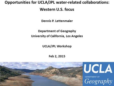 Opportunities for UCLA/JPL water-related collaborations: Western U.S. focus Dennis P. Lettenmaier Department of Geography University of California, Los.