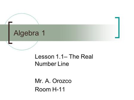 Algebra 1 Lesson 1.1– The Real Number Line Mr. A. Orozco Room H-11.