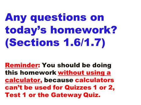 Any questions on today's homework? (Sections 1.6/1.7) Reminder: You should be doing this homework without using a calculator, because calculators can't.