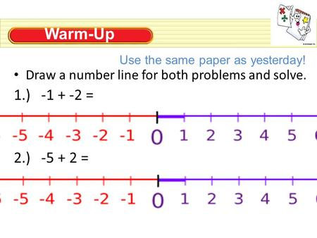 Warm-Up Draw a number line for both problems and solve. 1.) -1 + -2 = 2.) -5 + 2 = Use the same paper as yesterday!