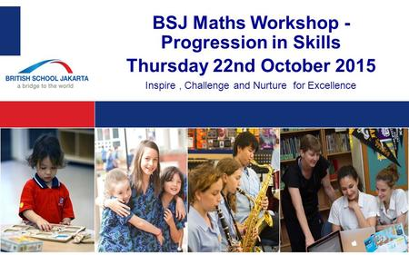 BSJ Maths Workshop - Progression in Skills Thursday 22nd October 2015 Inspire, Challenge and Nurture for Excellence.