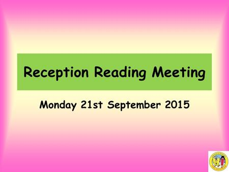 Reception Reading Meeting Monday 21st September 2015.