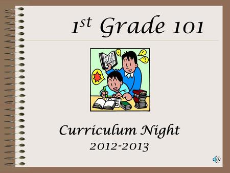 Curriculum Night 2012-2013 1 st Grade 101 Attendance Instruction starts promptly at 8:55AM Please do not have your child at school any earlier than 8:30AM.
