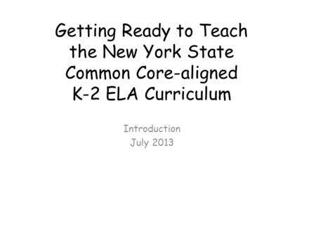 Getting Ready to Teach the New York State Common Core-aligned K-2 ELA Curriculum Introduction July 2013.