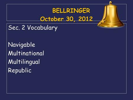 BELLRINGER October 30, 2012 BELLRINGER October 30, 2012 Sec. 2 Vocabulary Navigable Multinational Multilingual Republic.